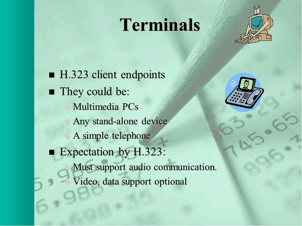 Terminals n H.323 client endpoints n They could be: u Multimedia PCs u Any stand-alone device u A simple telephone n Expectation by H.323: u Must support audio communication.