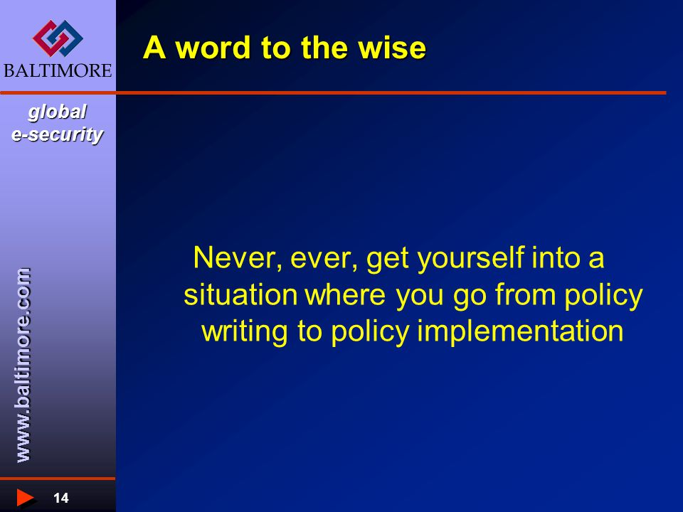 www.baltimore.com global e-security 14 A word to the wise Never, ever, get yourself into a situation where you go from policy writing to policy implementation