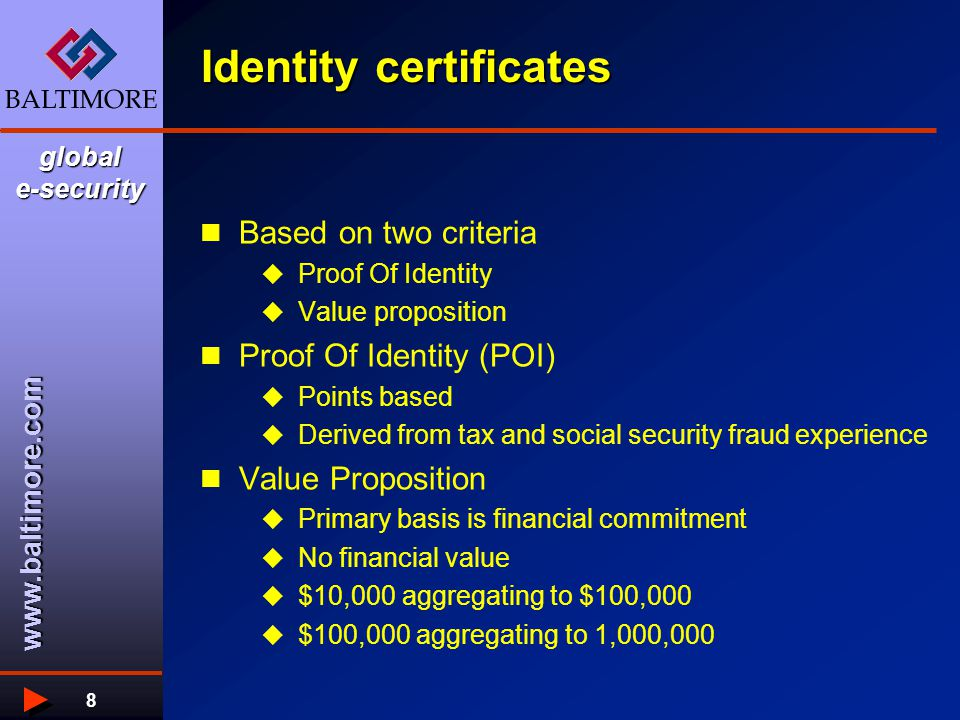 www.baltimore.com global e-security 8 Identity certificates Based on two criteria  Proof Of Identity  Value proposition Proof Of Identity (POI)  Points based  Derived from tax and social security fraud experience Value Proposition  Primary basis is financial commitment  No financial value  $10,000 aggregating to $100,000  $100,000 aggregating to 1,000,000
