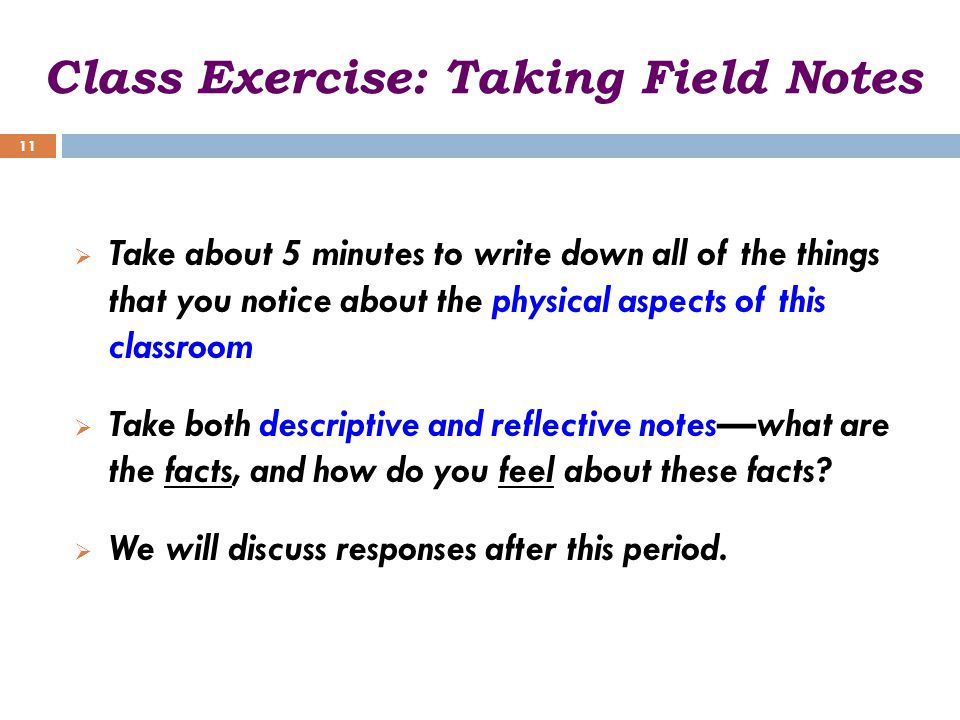 Class Exercise: Taking Field Notes  Take about 5 minutes to write down all of the things that you notice about the physical aspects of this classroom  Take both descriptive and reflective notes—what are the facts, and how do you feel about these facts.
