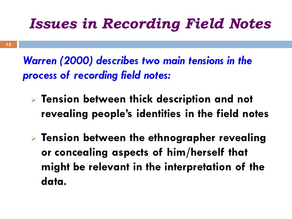 Issues in Recording Field Notes Warren (2000) describes two main tensions in the process of recording field notes:  Tension between thick description and not revealing people's identities in the field notes  Tension between the ethnographer revealing or concealing aspects of him/herself that might be relevant in the interpretation of the data.