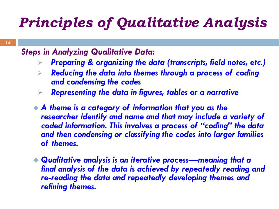 Principles of Qualitative Analysis Steps in Analyzing Qualitative Data:  Preparing & organizing the data (transcripts, field notes, etc.)  Reducing the data into themes through a process of coding and condensing the codes  Representing the data in figures, tables or a narrative  A theme is a category of information that you as the researcher identify and name and that may include a variety of coded information.