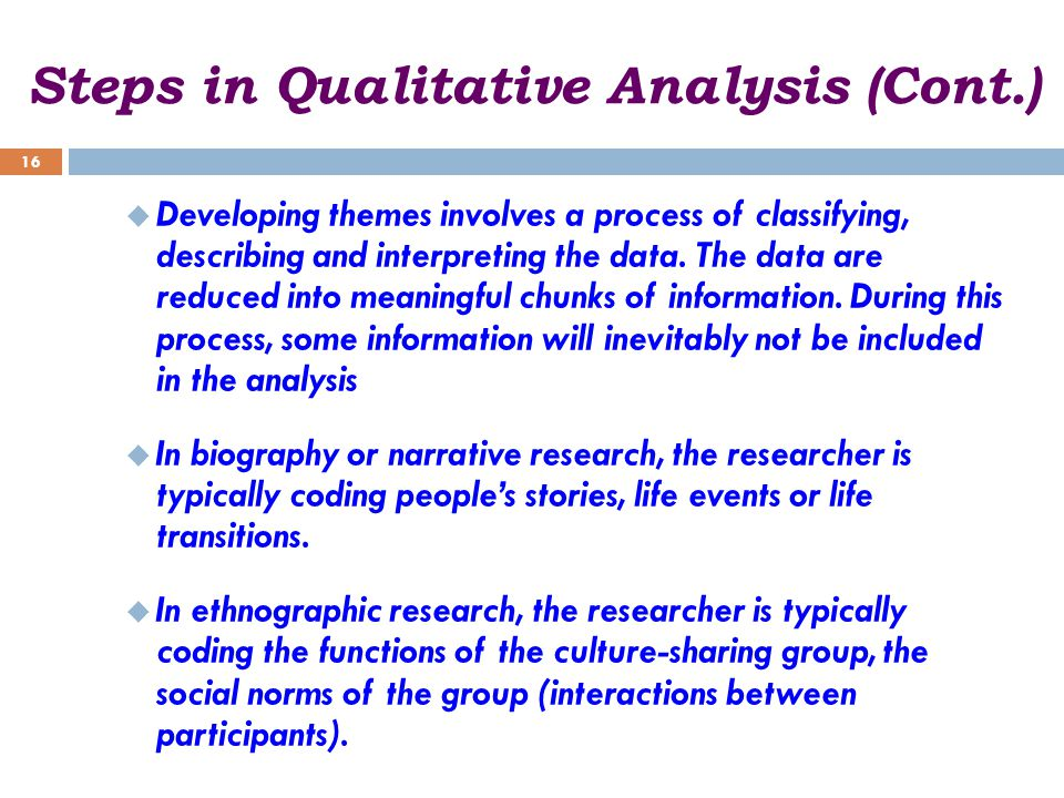 Steps in Qualitative Analysis (Cont.)  Developing themes involves a process of classifying, describing and interpreting the data.