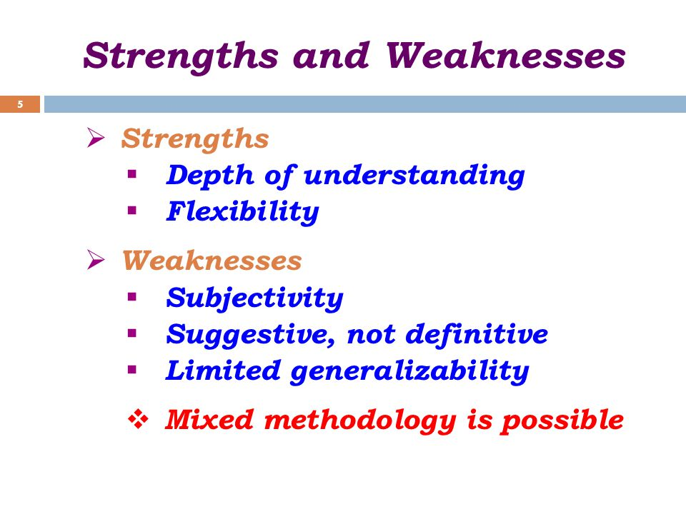 Strengths and Weaknesses  Strengths  Depth of understanding  Flexibility  Weaknesses  Subjectivity  Suggestive, not definitive  Limited generalizability  Mixed methodology is possible 5