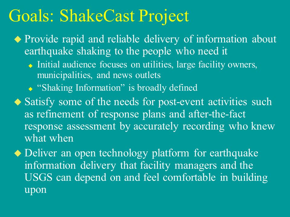 Goals: ShakeCast Project u Provide rapid and reliable delivery of information about earthquake shaking to the people who need it u Initial audience fo