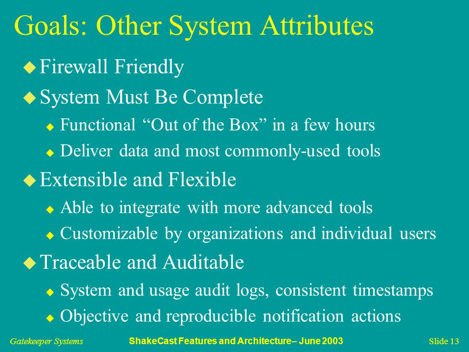 Gatekeeper Systems ShakeCast Features and Architecture– June 2003 Slide 13 Goals: Other System Attributes u Firewall Friendly u System Must Be Complet
