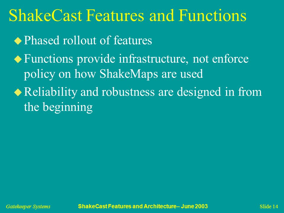 Gatekeeper Systems ShakeCast Features and Architecture– June 2003 Slide 14 ShakeCast Features and Functions u Phased rollout of features u Functions provide infrastructure, not enforce policy on how ShakeMaps are used u Reliability and robustness are designed in from the beginning