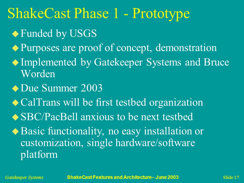 Gatekeeper Systems ShakeCast Features and Architecture– June 2003 Slide 17 ShakeCast Phase 1 - Prototype u Funded by USGS u Purposes are proof of concept, demonstration u Implemented by Gatekeeper Systems and Bruce Worden u Due Summer 2003 u CalTrans will be first testbed organization u SBC/PacBell anxious to be next testbed u Basic functionality, no easy installation or customization, single hardware/software platform