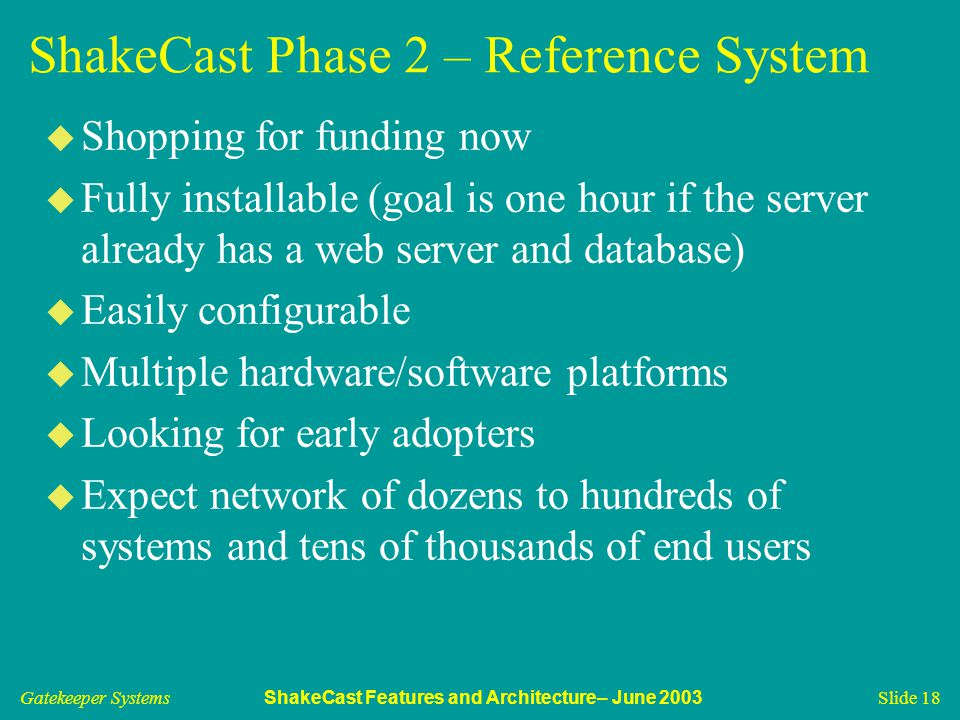 Gatekeeper Systems ShakeCast Features and Architecture– June 2003 Slide 18 ShakeCast Phase 2 – Reference System u Shopping for funding now u Fully ins
