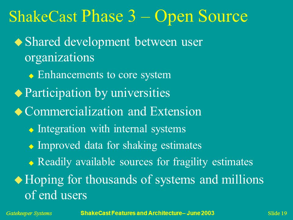 Gatekeeper Systems ShakeCast Features and Architecture– June 2003 Slide 19 ShakeCast Phase 3 – Open Source u Shared development between user organizat