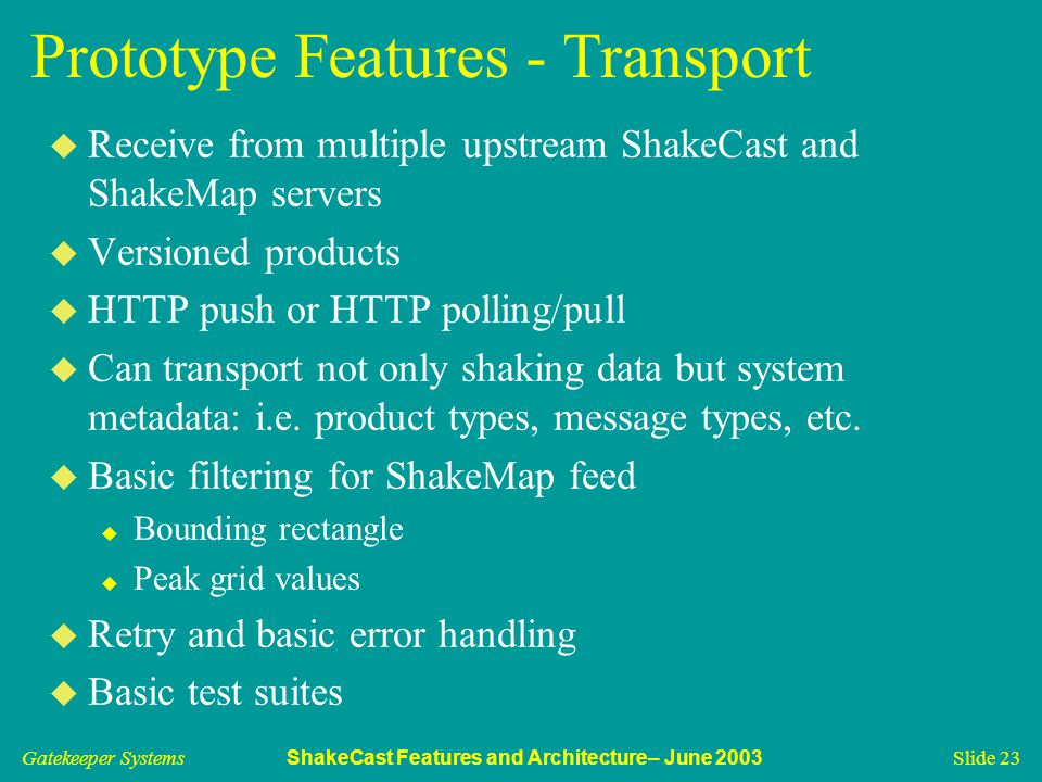 Gatekeeper Systems ShakeCast Features and Architecture– June 2003 Slide 23 Prototype Features - Transport u Receive from multiple upstream ShakeCast and ShakeMap servers u Versioned products u HTTP push or HTTP polling/pull u Can transport not only shaking data but system metadata: i.e.