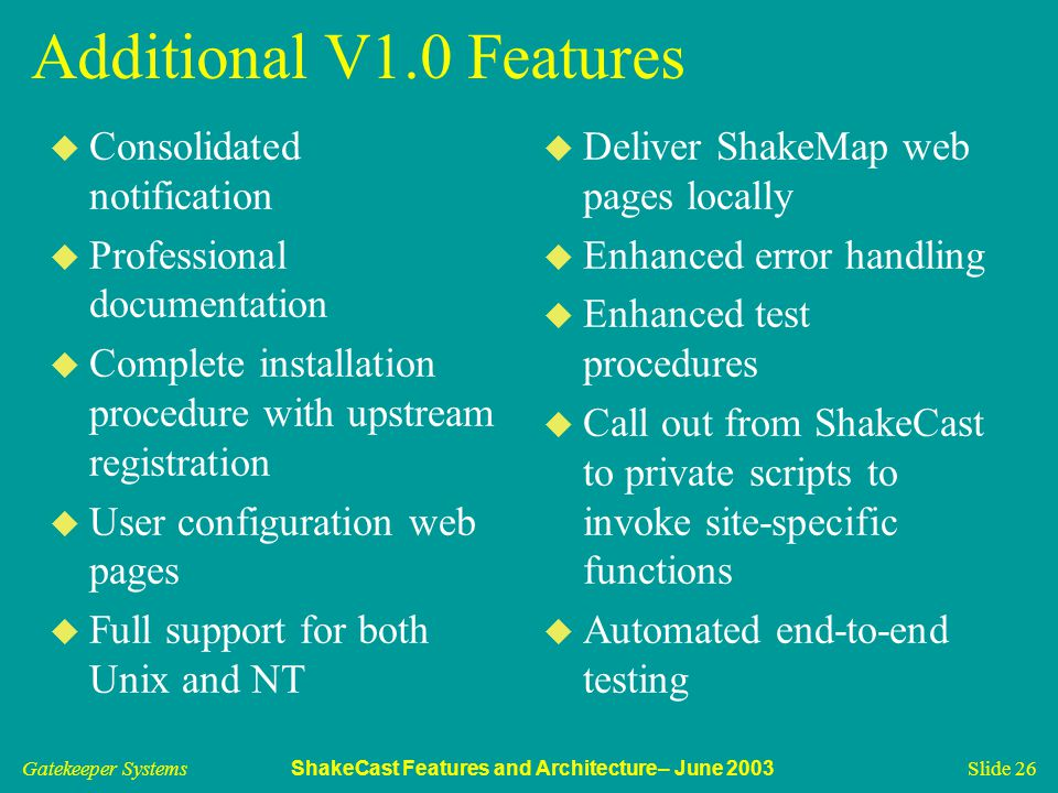 Gatekeeper Systems ShakeCast Features and Architecture– June 2003 Slide 26 Additional V1.0 Features u Consolidated notification u Professional documentation u Complete installation procedure with upstream registration u User configuration web pages u Full support for both Unix and NT u Deliver ShakeMap web pages locally u Enhanced error handling u Enhanced test procedures u Call out from ShakeCast to private scripts to invoke site-specific functions u Automated end-to-end testing