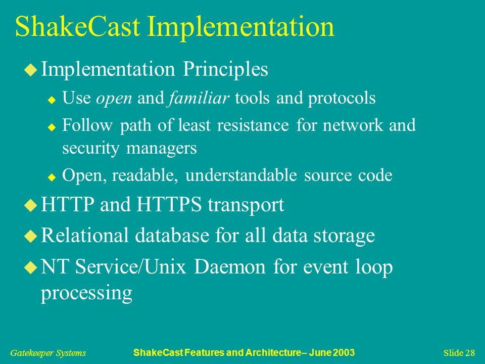 Gatekeeper Systems ShakeCast Features and Architecture– June 2003 Slide 28 ShakeCast Implementation u Implementation Principles u Use open and familiar tools and protocols u Follow path of least resistance for network and security managers u Open, readable, understandable source code u HTTP and HTTPS transport u Relational database for all data storage u NT Service/Unix Daemon for event loop processing