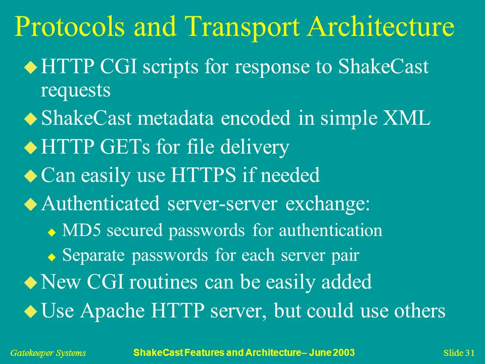 Gatekeeper Systems ShakeCast Features and Architecture– June 2003 Slide 31 Protocols and Transport Architecture u HTTP CGI scripts for response to ShakeCast requests u ShakeCast metadata encoded in simple XML u HTTP GETs for file delivery u Can easily use HTTPS if needed u Authenticated server-server exchange: u MD5 secured passwords for authentication u Separate passwords for each server pair u New CGI routines can be easily added u Use Apache HTTP server, but could use others