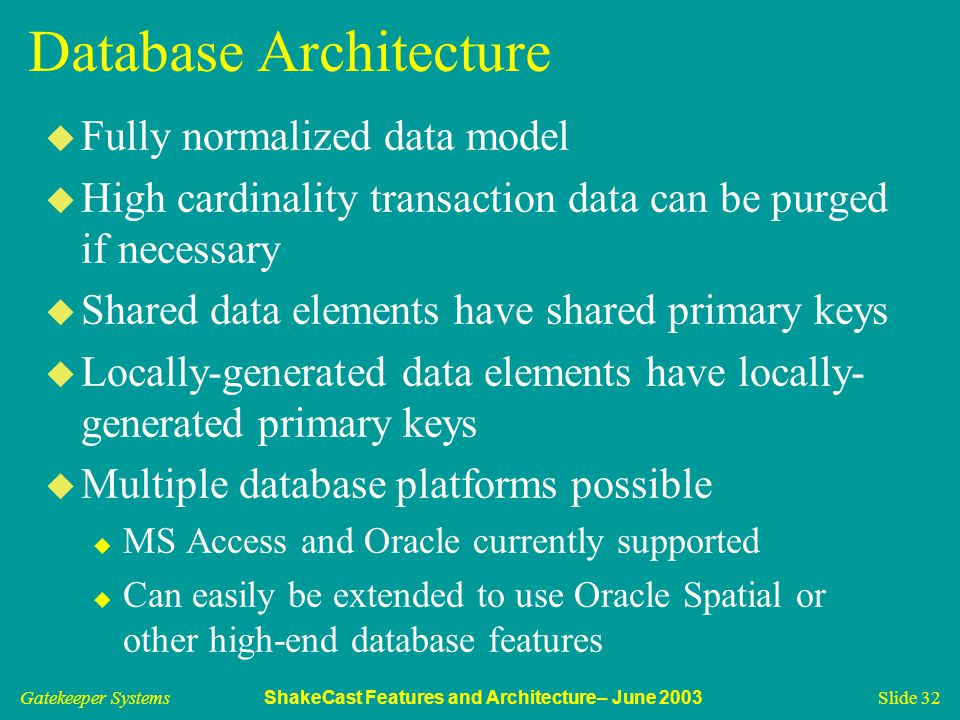 Gatekeeper Systems ShakeCast Features and Architecture– June 2003 Slide 32 Database Architecture u Fully normalized data model u High cardinality transaction data can be purged if necessary u Shared data elements have shared primary keys u Locally-generated data elements have locally- generated primary keys u Multiple database platforms possible u MS Access and Oracle currently supported u Can easily be extended to use Oracle Spatial or other high-end database features