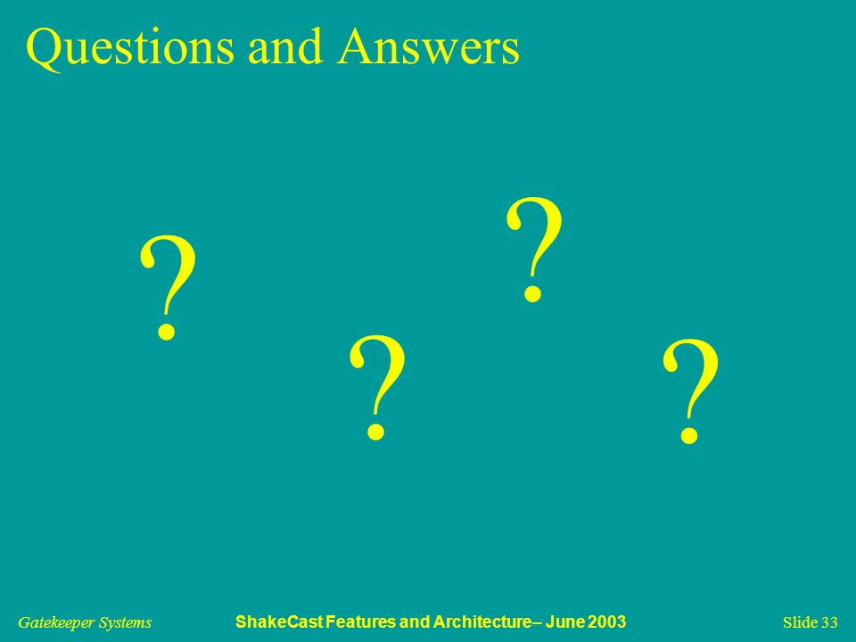 Gatekeeper Systems ShakeCast Features and Architecture– June 2003 Slide 33 Questions and Answers ? ? ? ?