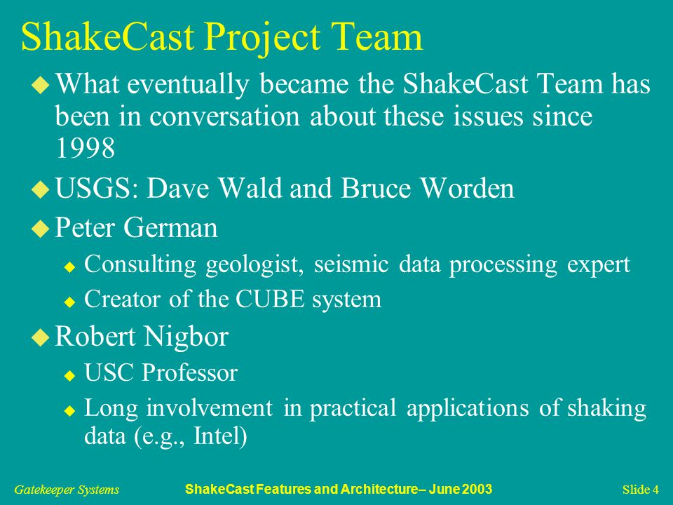 Gatekeeper Systems ShakeCast Features and Architecture– June 2003 Slide 4 ShakeCast Project Team u What eventually became the ShakeCast Team has been