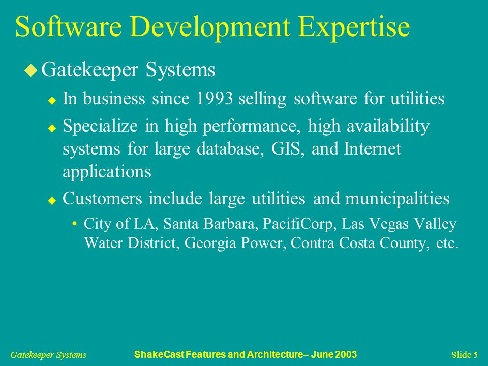 Gatekeeper Systems ShakeCast Features and Architecture– June 2003 Slide 5 Software Development Expertise u Gatekeeper Systems u In business since 1993