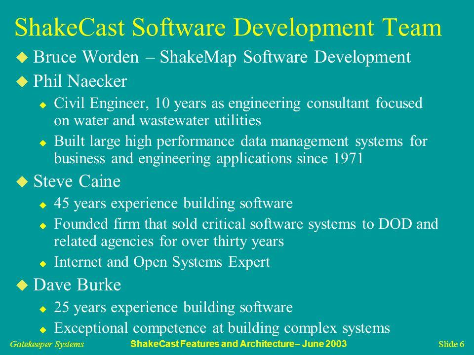 Gatekeeper Systems ShakeCast Features and Architecture– June 2003 Slide 6 ShakeCast Software Development Team u Bruce Worden – ShakeMap Software Devel