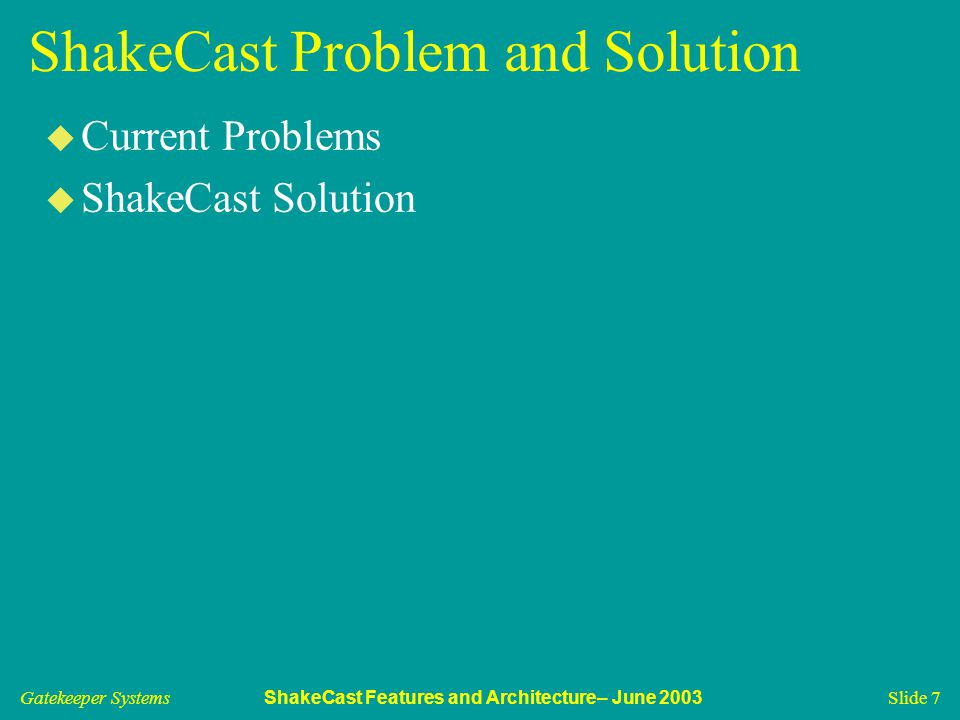 Gatekeeper Systems ShakeCast Features and Architecture– June 2003 Slide 7 ShakeCast Problem and Solution u Current Problems u ShakeCast Solution