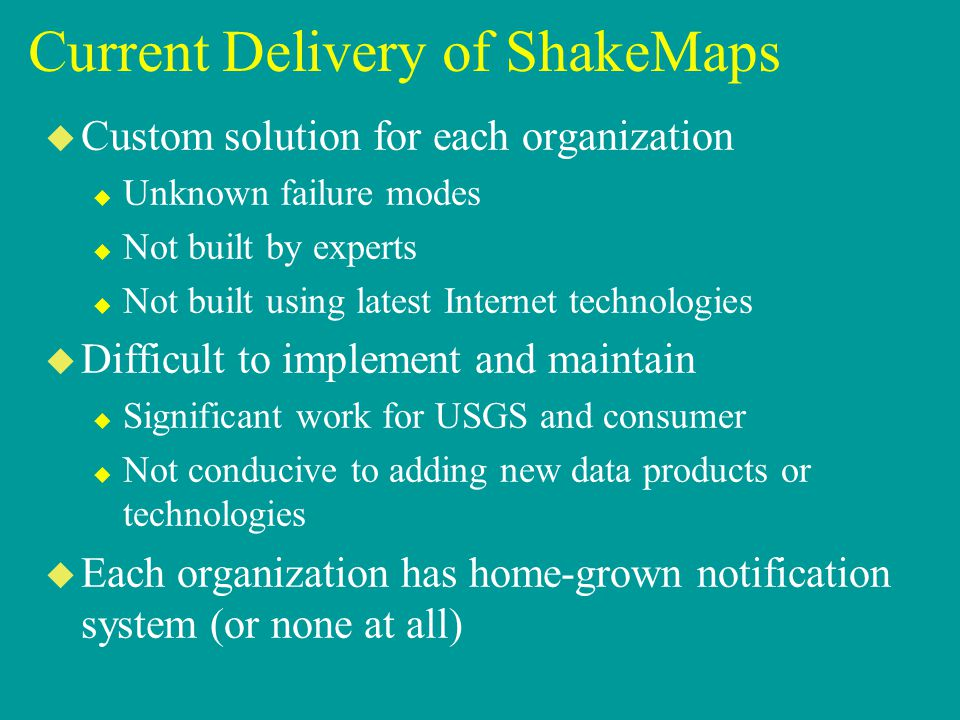 Current Delivery of ShakeMaps u Custom solution for each organization u Unknown failure modes u Not built by experts u Not built using latest Internet technologies u Difficult to implement and maintain u Significant work for USGS and consumer u Not conducive to adding new data products or technologies u Each organization has home-grown notification system (or none at all)