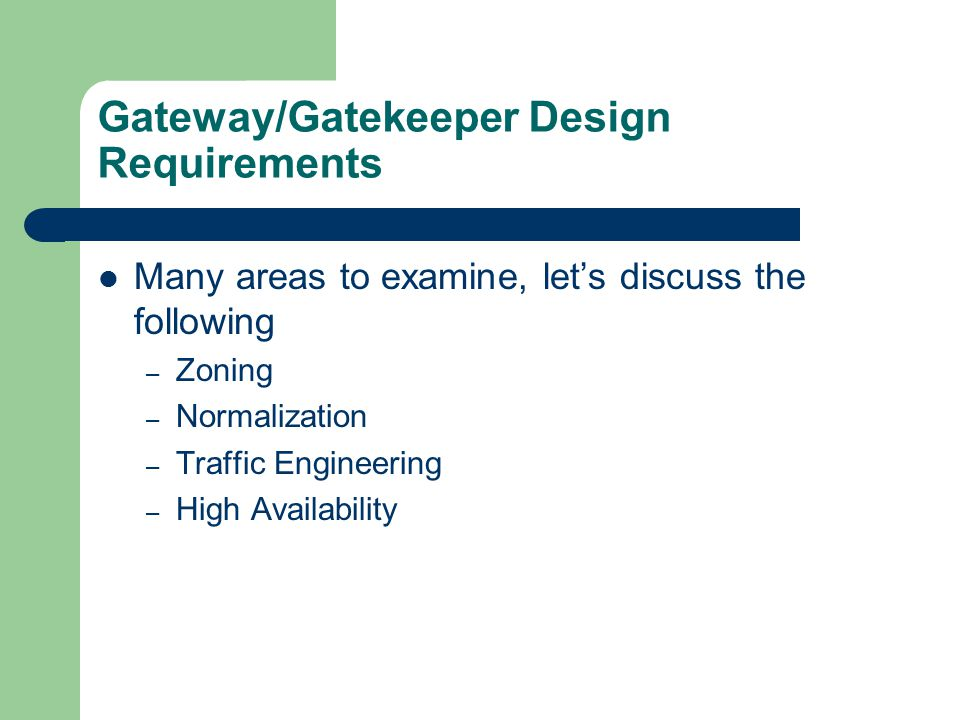 Gateway/Gatekeeper Design Requirements Zoning – NPA-NXX – Numbering Plan Area NPA - Prefix – Several gateways form a zone – 1 or more zones can register with a single gatekeeper – Gatekeeper will choose zone based on prefix lookup – Gatekeeper will choose terminating gateway based on priority