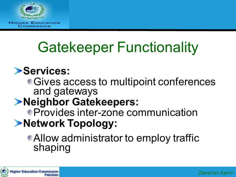 Gatekeeper Functionality Services: Gives access to multipoint conferences and gateways Neighbor Gatekeepers: Provides inter-zone communication Network Topology: Allow administrator to employ traffic shaping Zeeshan Aamir