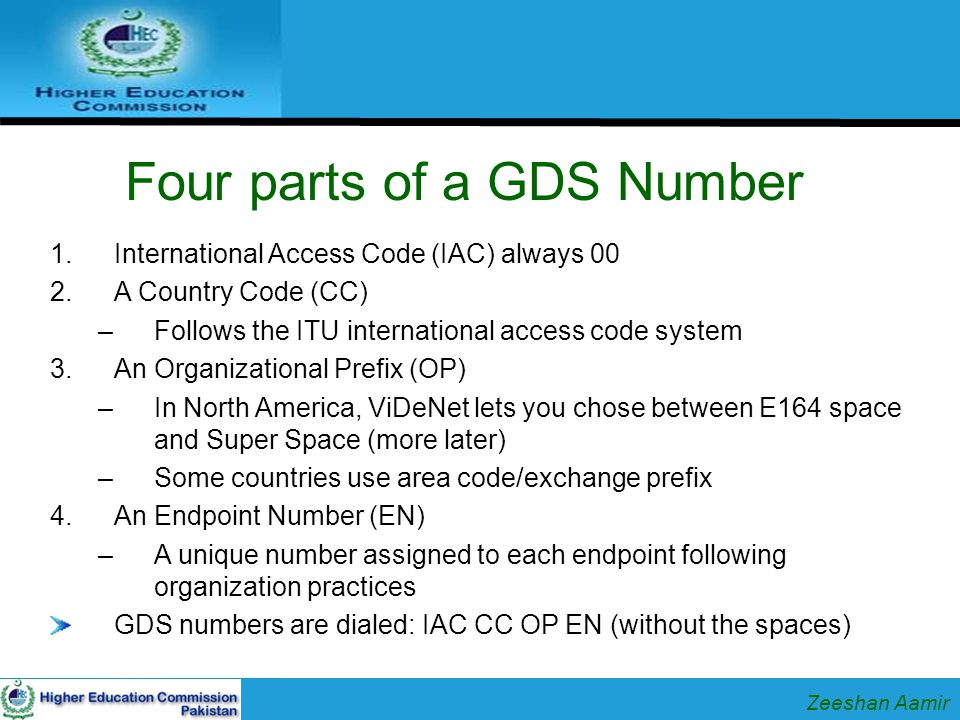 Four parts of a GDS Number 1.International Access Code (IAC) always 00 2.A Country Code (CC) –Follows the ITU international access code system 3.An Organizational Prefix (OP) –In North America, ViDeNet lets you chose between E164 space and Super Space (more later) –Some countries use area code/exchange prefix 4.An Endpoint Number (EN) –A unique number assigned to each endpoint following organization practices GDS numbers are dialed: IAC CC OP EN (without the spaces) Zeeshan Aamir