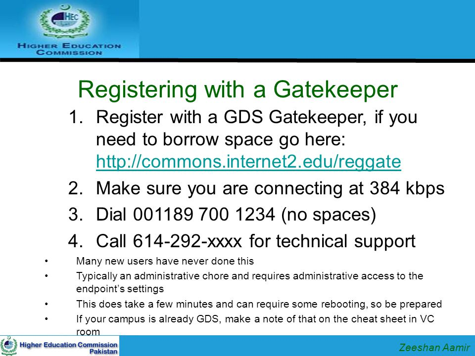 Registering with a Gatekeeper 1.Register with a GDS Gatekeeper, if you need to borrow space go here: http://commons.internet2.edu/reggate http://commons.internet2.edu/reggate 2.Make sure you are connecting at 384 kbps 3.Dial 001189 700 1234 (no spaces) 4.Call 614-292-xxxx for technical support Many new users have never done this Typically an administrative chore and requires administrative access to the endpoint's settings This does take a few minutes and can require some rebooting, so be prepared If your campus is already GDS, make a note of that on the cheat sheet in VC room Zeeshan Aamir