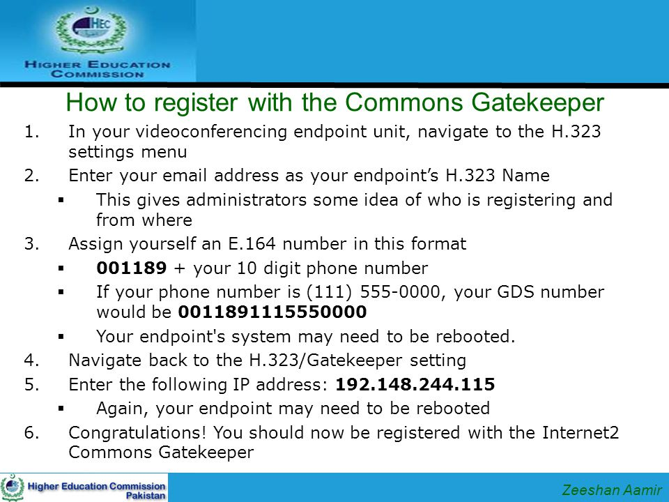 How to register with the Commons Gatekeeper 1.In your videoconferencing endpoint unit, navigate to the H.323 settings menu 2.Enter your email address as your endpoint's H.323 Name  This gives administrators some idea of who is registering and from where 3.Assign yourself an E.164 number in this format  001189 + your 10 digit phone number  If your phone number is (111) 555-0000, your GDS number would be 0011891115550000  Your endpoint s system may need to be rebooted.