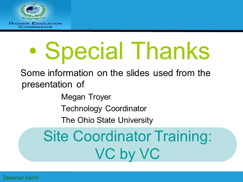 Special Thanks Some information on the slides used from the presentation of Megan Troyer Technology Coordinator The Ohio State University Zeeshan Aamir Site Coordinator Training: VC by VC