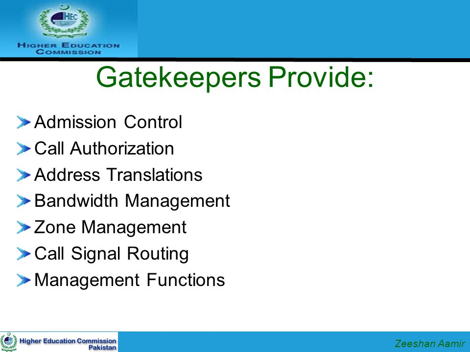Basic Operation Endpoints register with gatekeeper -This is a one time administrative task Endpoint asks gatekeeper for permission to place call to another endpoint Endpoint signals call with other endpoint Endpoints exchange media directly Endpoints disconnect, notify gatekeeper Zeeshan Aamir
