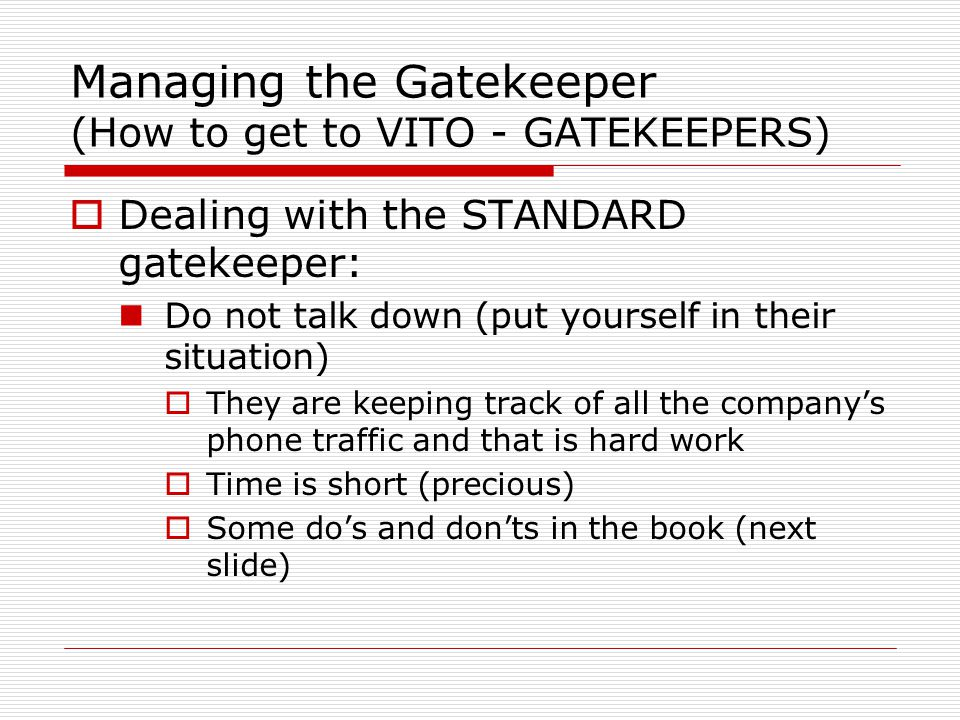  Dealing with the STANDARD gatekeeper: Do not talk down (put yourself in their situation)  They are keeping track of all the company's phone traffic