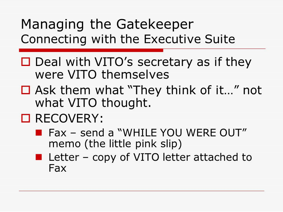 Deal with VITO's secretary as if they were VITO themselves  Ask them what They think of it… not what VITO thought.