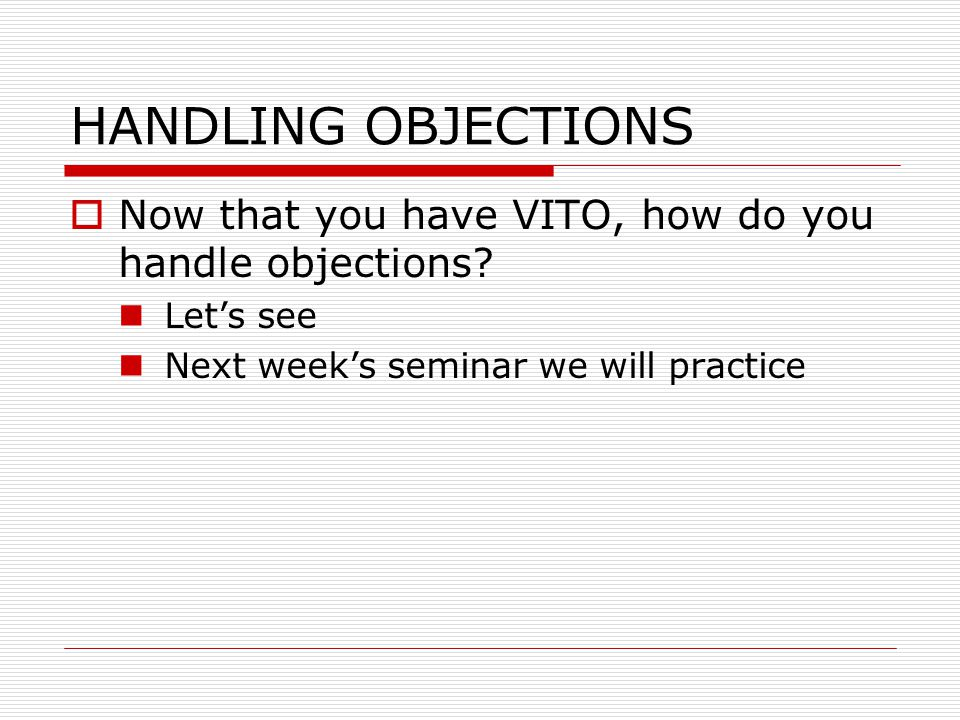 HANDLING OBJECTIONS  Now that you have VITO, how do you handle objections? Let's see Next week's seminar we will practice