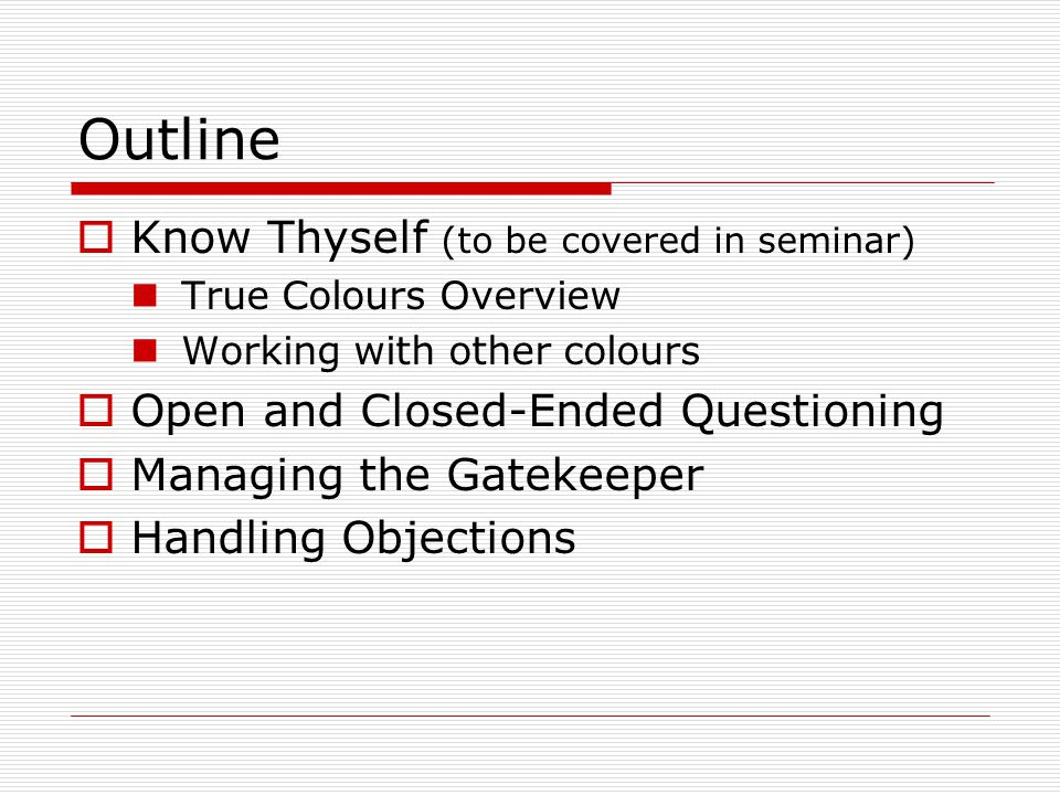 Outline  Know Thyself (to be covered in seminar) True Colours Overview Working with other colours  Open and Closed-Ended Questioning  Managing the Gatekeeper  Handling Objections