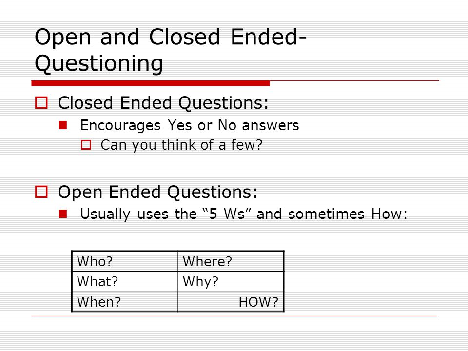 Open and Closed Ended- Questioning  Closed Ended Questions: Encourages Yes or No answers  Can you think of a few.