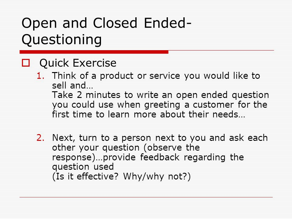 Open and Closed Ended- Questioning  Quick Exercise 1.Think of a product or service you would like to sell and… Take 2 minutes to write an open ended