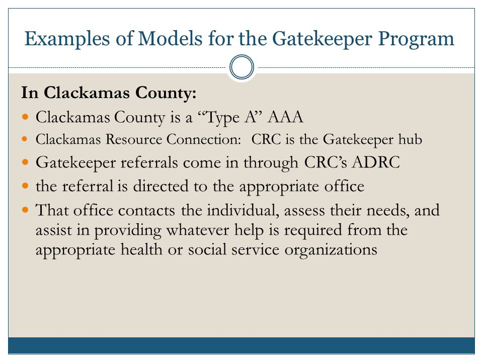Examples of Models for the Gatekeeper Program In Clackamas County: Clackamas County is a Type A AAA Clackamas Resource Connection: CRC is the Gatekeeper hub Gatekeeper referrals come in through CRC's ADRC the referral is directed to the appropriate office That office contacts the individual, assess their needs, and assist in providing whatever help is required from the appropriate health or social service organizations