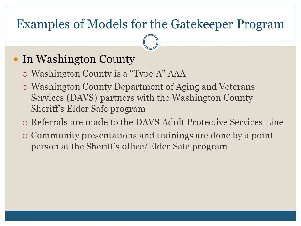 Examples of Models for the Gatekeeper Program In Washington County  Washington County is a Type A AAA  Washington County Department of Aging and Veterans Services (DAVS) partners with the Washington County Sheriff's Elder Safe program  Referrals are made to the DAVS Adult Protective Services Line  Community presentations and trainings are done by a point person at the Sheriff's office/Elder Safe program