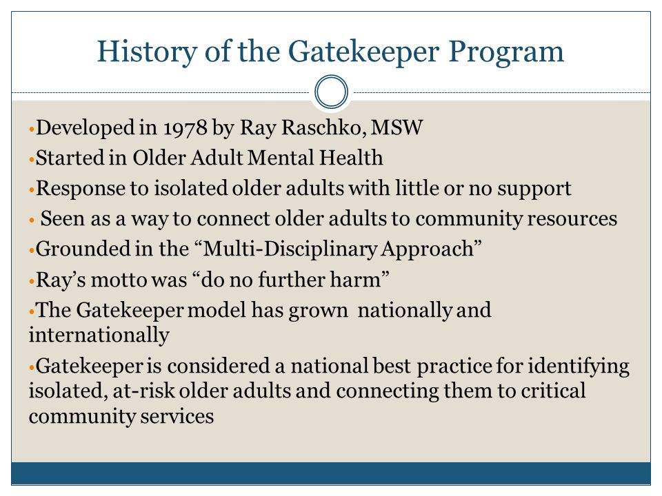 History of the Gatekeeper Program Developed in 1978 by Ray Raschko, MSW Started in Older Adult Mental Health Response to isolated older adults with little or no support Seen as a way to connect older adults to community resources Grounded in the Multi-Disciplinary Approach Ray's motto was do no further harm The Gatekeeper model has grown nationally and internationally Gatekeeper is considered a national best practice for identifying isolated, at-risk older adults and connecting them to critical community services