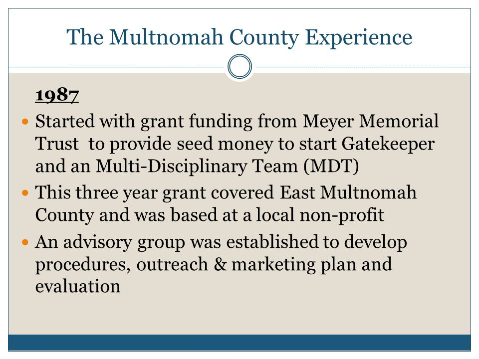 The Multnomah County Experience 1987 Started with grant funding from Meyer Memorial Trust to provide seed money to start Gatekeeper and an Multi-Disciplinary Team (MDT) This three year grant covered East Multnomah County and was based at a local non-profit An advisory group was established to develop procedures, outreach & marketing plan and evaluation