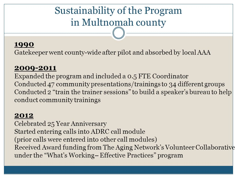 Sustainability of the Program in Multnomah county 1990 Gatekeeper went county-wide after pilot and absorbed by local AAA 2009-2011 Expanded the program and included a 0.5 FTE Coordinator Conducted 47 community presentations/trainings to 34 different groups Conducted 2 train the trainer sessions to build a speaker's bureau to help conduct community trainings 2012 Celebrated 25 Year Anniversary Started entering calls into ADRC call module (prior calls were entered into other call modules) Received Award funding from The Aging Network's Volunteer Collaborative under the What's Working– Effective Practices program