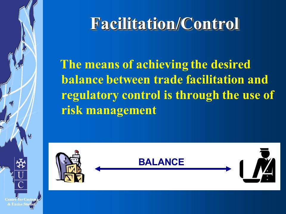 Centre for Customs & Excise Studies High Low RED TAPE APPROACH BALANCED APPROACH CRISIS MANAGEMENT LAISSEZ-FAIRE APPROACH CONTROLCONTROL FACILITATION High Facilitation/ControlFacilitation/Control