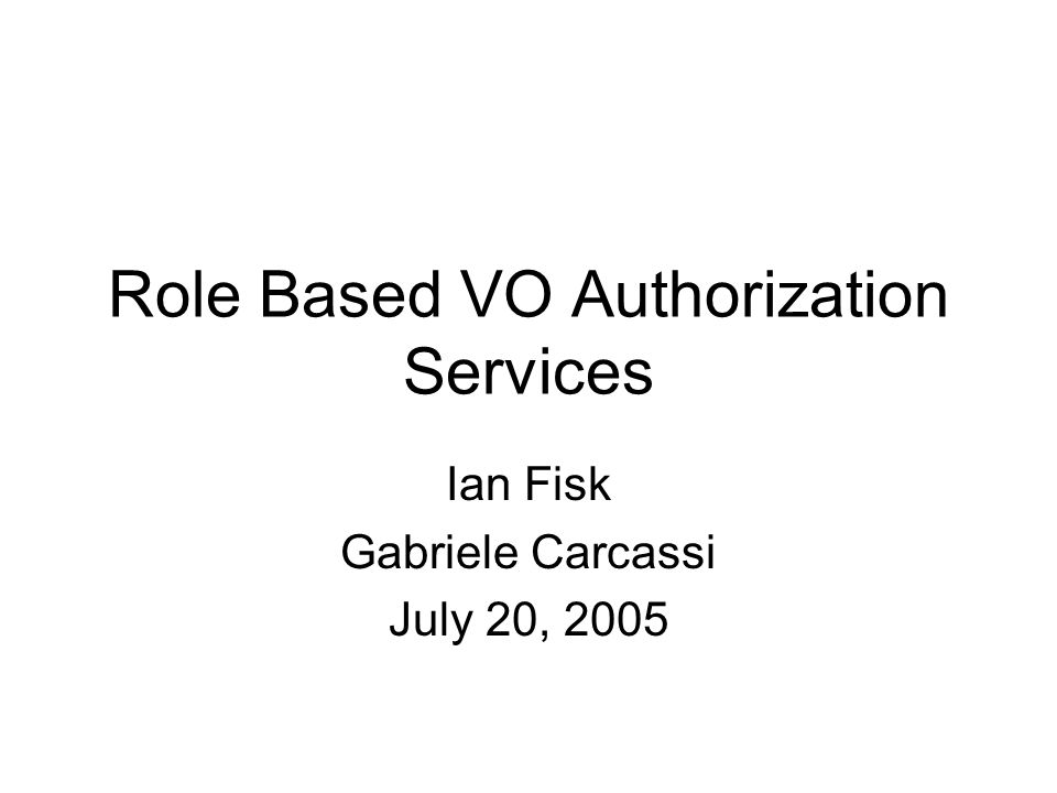 Role Based VO Authorization Services Ian Fisk Gabriele Carcassi July 20, 2005
