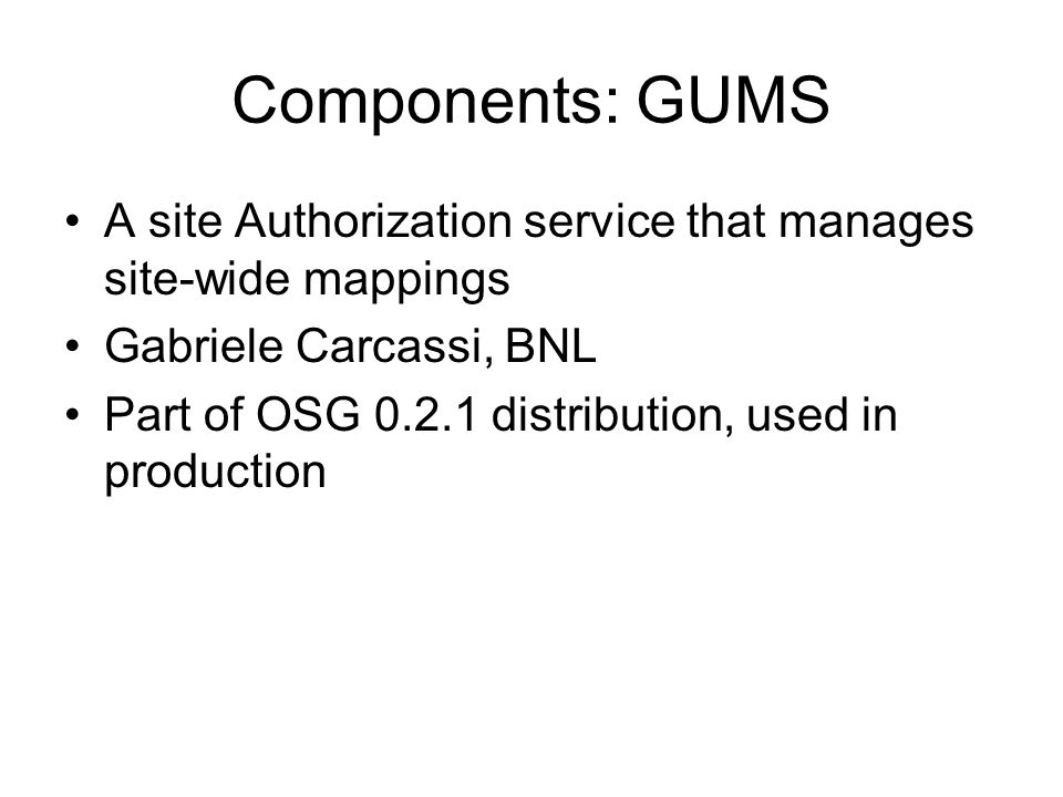 Components: GUMS A site Authorization service that manages site-wide mappings Gabriele Carcassi, BNL Part of OSG 0.2.1 distribution, used in productio