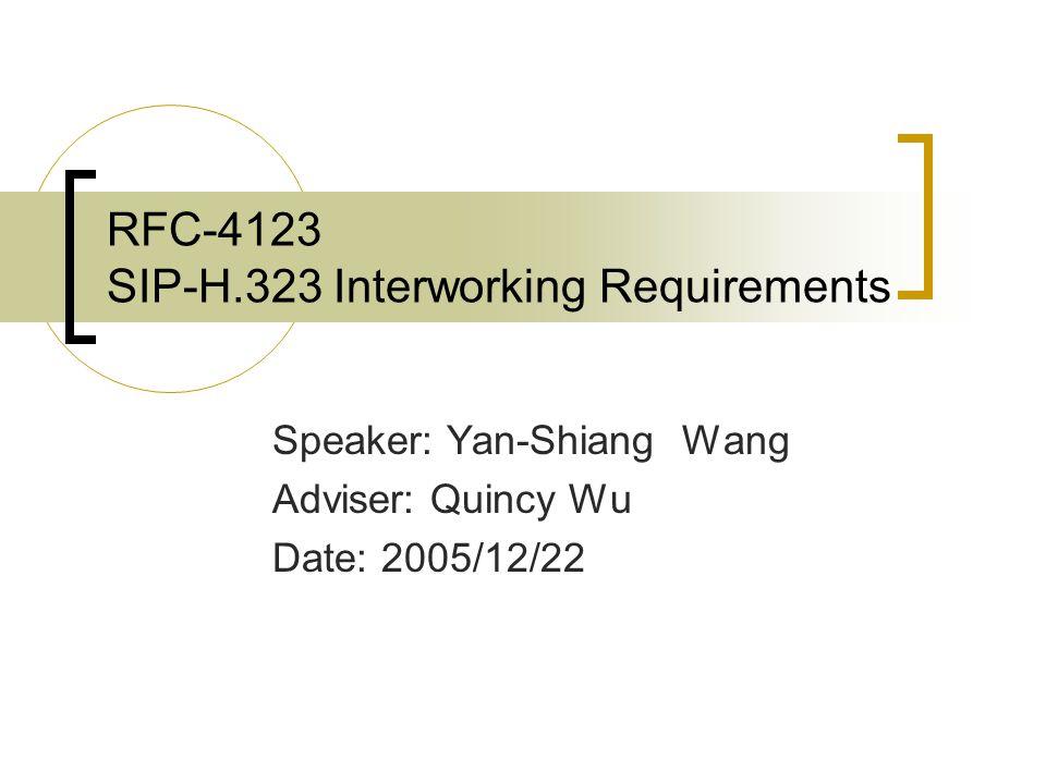 RFC-4123 SIP-H.323 Interworking Requirements Speaker: Yan-Shiang Wang Adviser: Quincy Wu Date: 2005/12/22