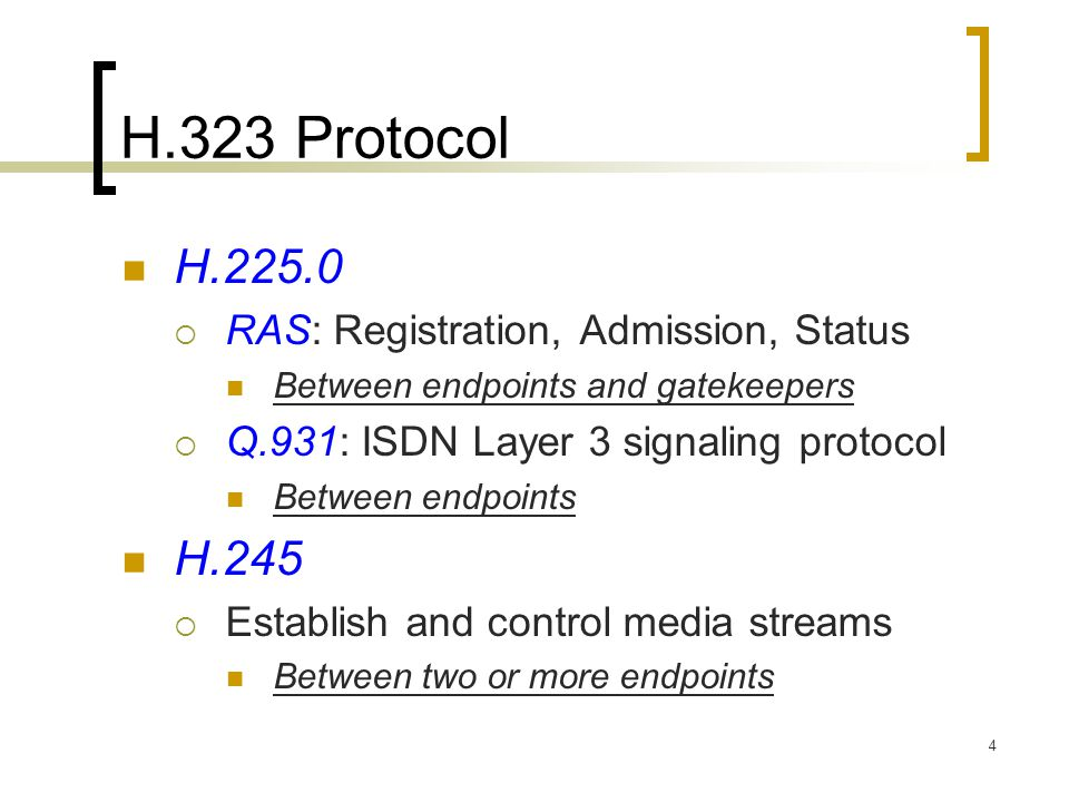 4 H.323 Protocol H.225.0  RAS: Registration, Admission, Status Between endpoints and gatekeepers  Q.931: ISDN Layer 3 signaling protocol Between end