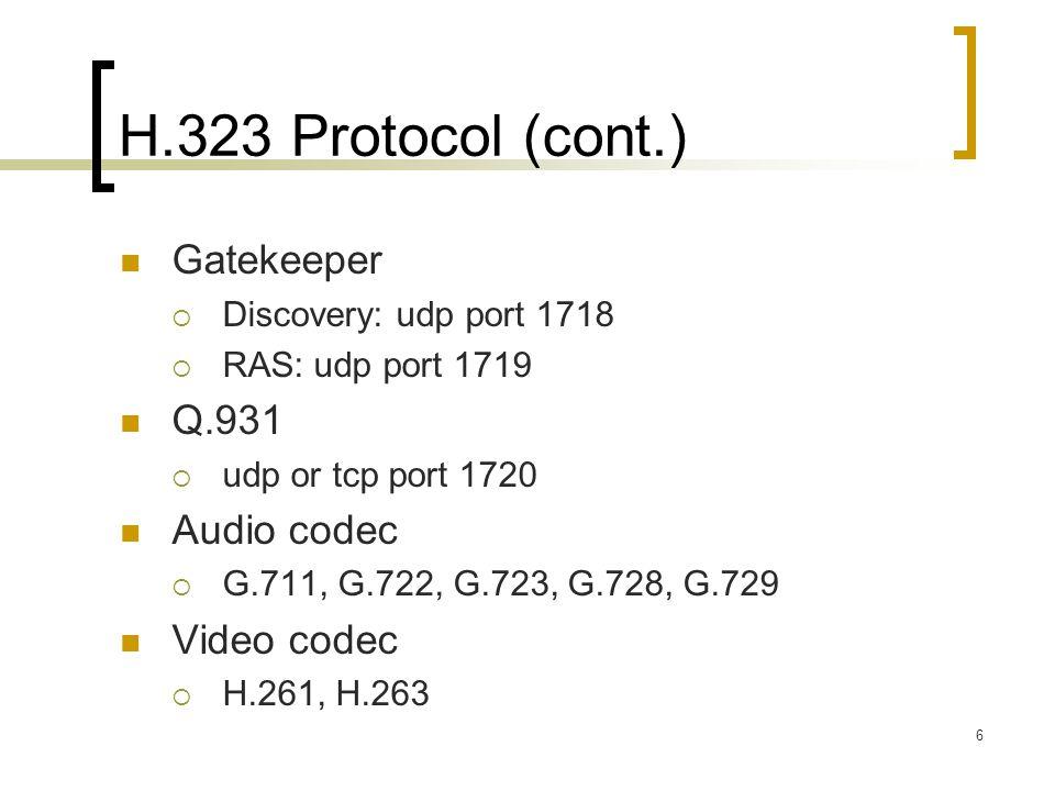 6 H.323 Protocol (cont.) Gatekeeper  Discovery: udp port 1718  RAS: udp port 1719 Q.931  udp or tcp port 1720 Audio codec  G.711, G.722, G.723, G.