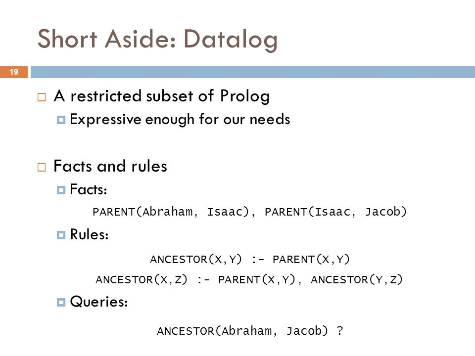 Short Aside: Datalog  A restricted subset of Prolog  Expressive enough for our needs  Facts and rules  Facts:  Rules:  Queries: 19 PARENT(Abraham, Isaac), PARENT(Isaac, Jacob) ANCESTOR(X,Y) :- PARENT(X,Y) ANCESTOR(X,Z) :- PARENT(X,Y), ANCESTOR(Y,Z) ANCESTOR(Abraham, Jacob)